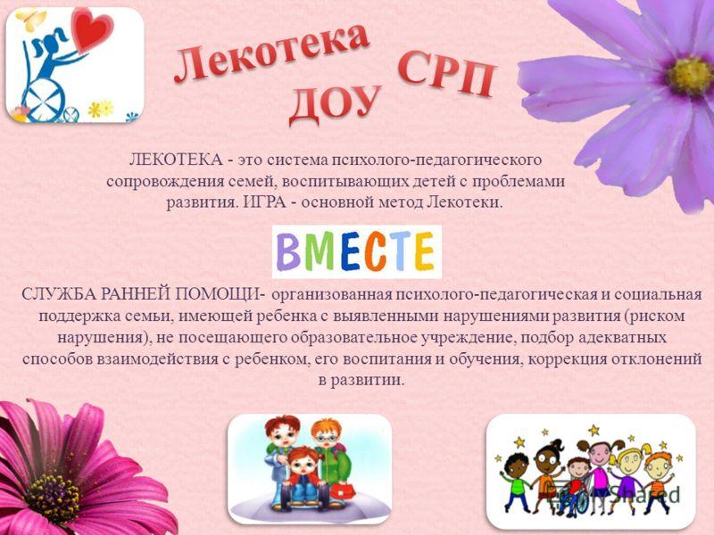 ЛЕКОТЕКА - это система психолого-педагогического сопровождения семей, воспитывающих детей с проблемами развития. ИГРА - основной метод Лекотеки. СЛУЖБА РАННЕЙ ПОМОЩИ- организованная психолого-педагогическая и социальная поддержка семьи, имеющей ребен