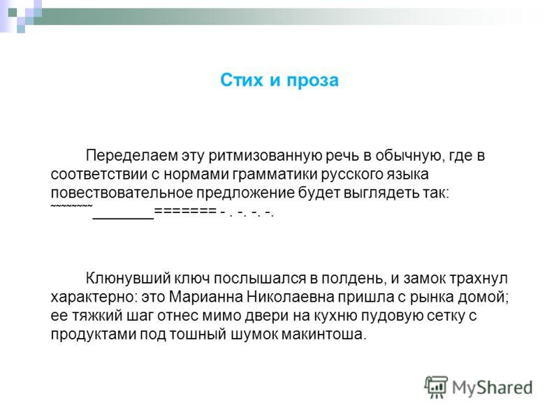 Стих и проза Переделаем эту ритмизованную речь в обычную, где в соответствии с нормами грамматики русского языка повествовательное предложение будет выглядеть так: ˜˜˜˜˜˜˜˜_______======= -. -. -. -. Клюнувший ключ послышался в полдень, и замок трахну