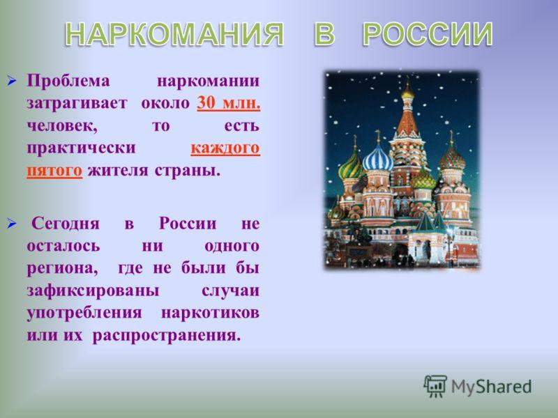 Проблема наркомании затрагивает около 30 млн. человек, то есть практически каждого пятого жителя страны. Сегодня в России не осталось ни одного региона, где не были бы зафиксированы случаи употребления наркотиков или их распространения.