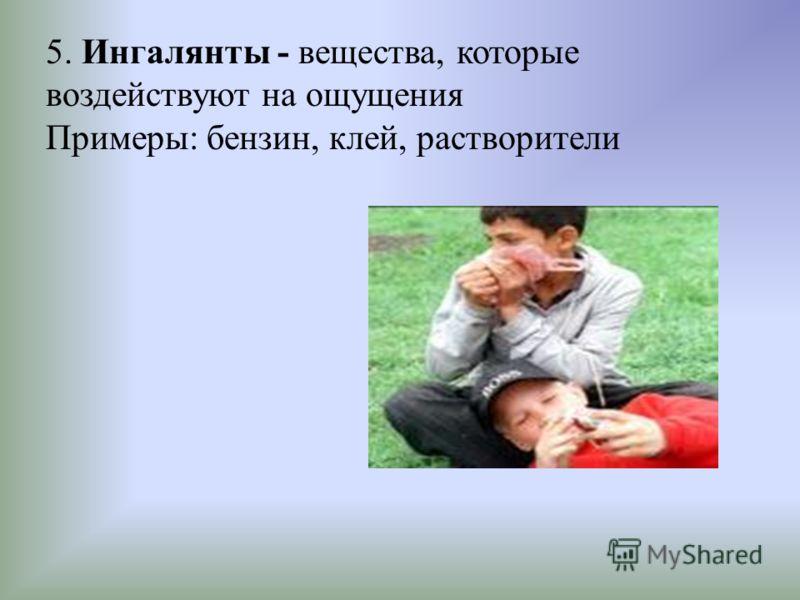 5. Ингалянты - вещества, которые воздействуют на ощущения Примеры: бензин, клей, растворители