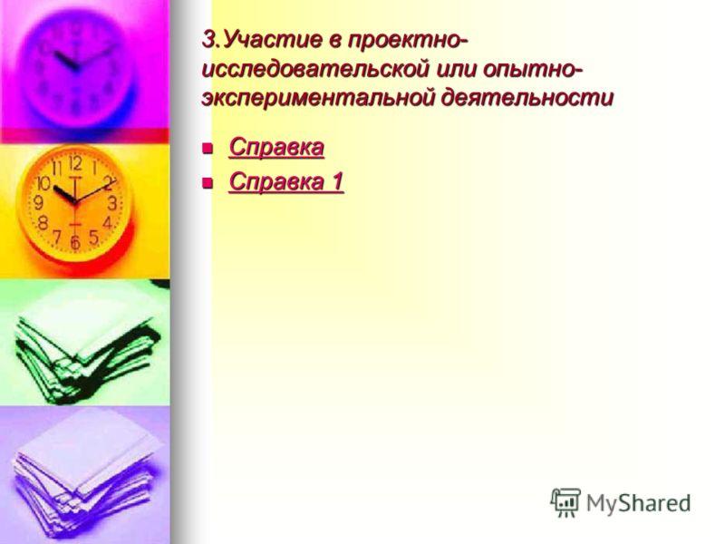 3.Участие в проектно- исследовательской или опытно- экспериментальной деятельности Справка Справка Справка Справка 1 Справка 1 Справка 1 Справка 1