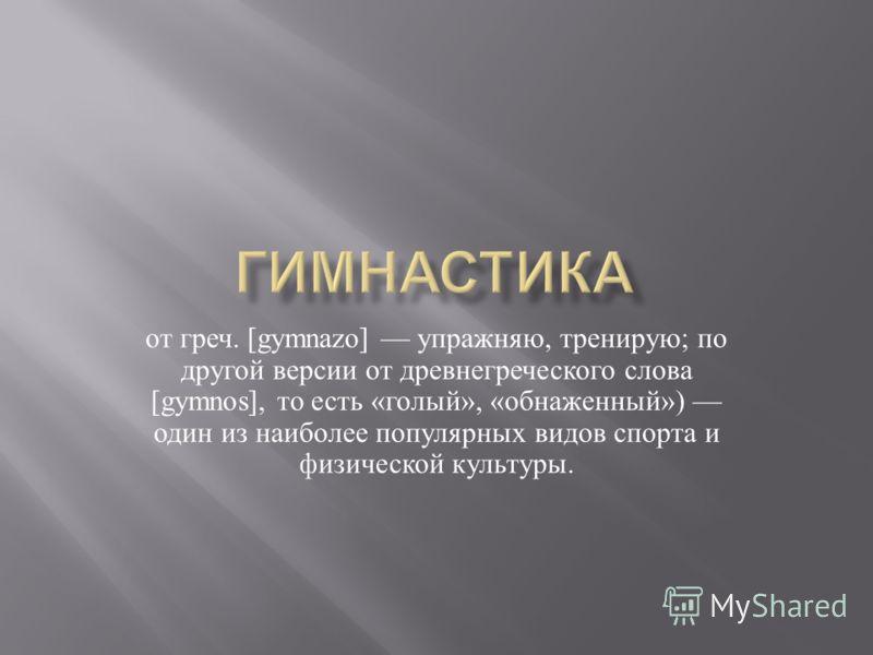 от греч. [gymnazo] упражняю, тренирую ; по другой версии от древнегреческого слова [gymnos], то есть « голый », « обнаженный ») один из наиболее популярных видов спорта и физической культуры.