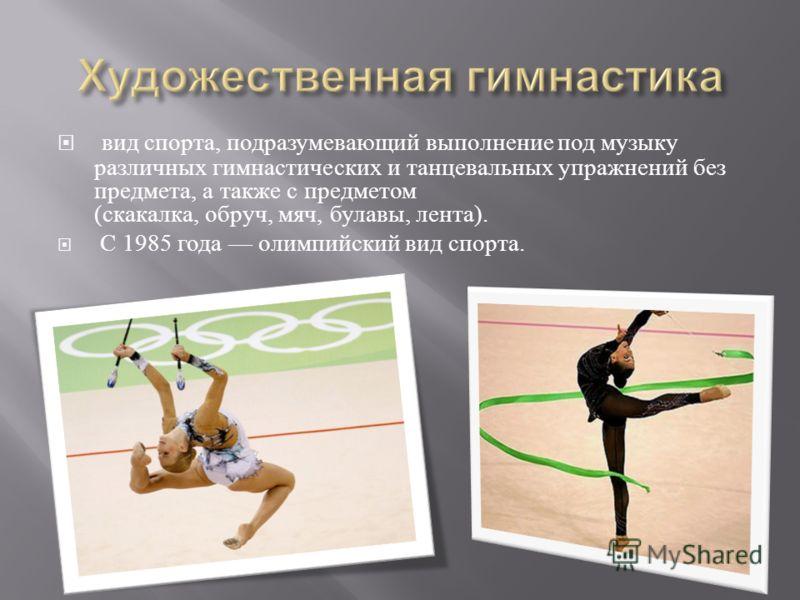 вид спорта, подразумевающий выполнение под музыку различных гимнастических и танцевальных упражнений без предмета, а также с предметом ( скакалка, обруч, мяч, булавы, лента ). С 1985 года олимпийский вид спорта.