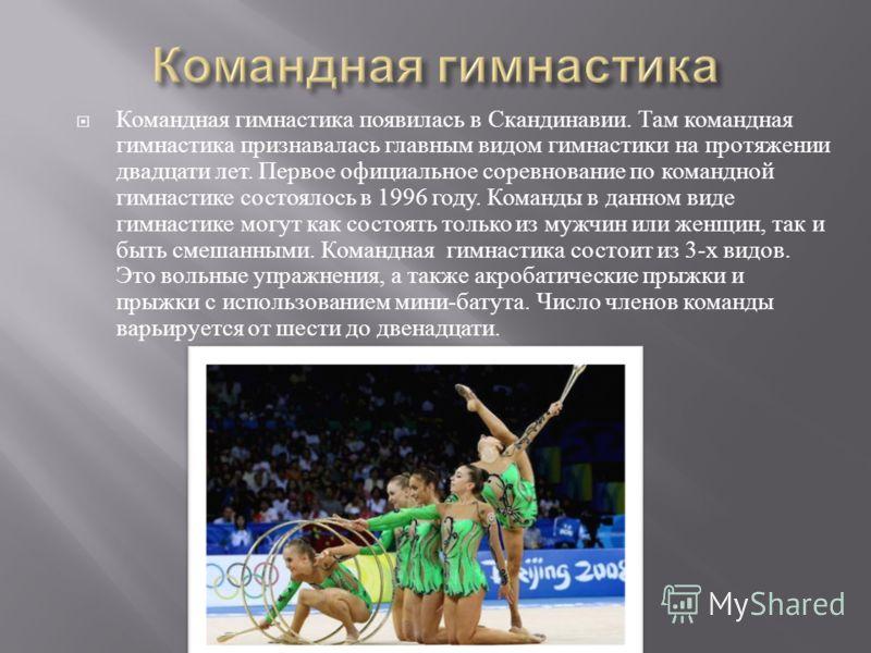 Командная гимнастика появилась в Скандинавии. Там командная гимнастика признавалась главным видом гимнастики на протяжении двадцати лет. Первое официальное соревнование по командной гимнастике состоялось в 1996 году. Команды в данном виде гимнастике