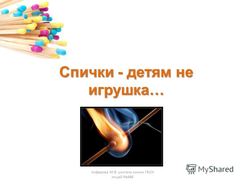 Спички - детям не игрушка… Алферова М.В. учитель химии ГБОУ лицей 486