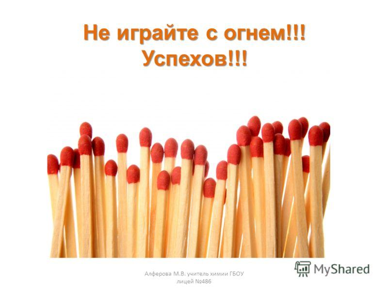 Не играйте с огнем!!! Успехов!!! Алферова М.В. учитель химии ГБОУ лицей 486