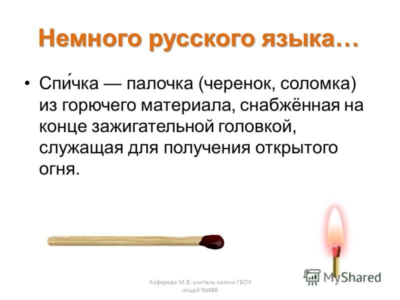 Немного русского языка… Спи́чка палочка (черенок, соломка) из горючего материала, снабжённая на конце зажигательной головкой, служащая для получения открытого огня. Алферова М.В. учитель химии ГБОУ лицей 486