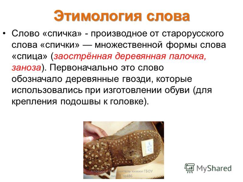 Этимология слова Слово «спичка» - производное от старорусского слова «спички» множественной формы слова «спица» (заострённая деревянная палочка, заноза). Первоначально это слово обозначало деревянные гвозди, которые использовались при изготовлении об