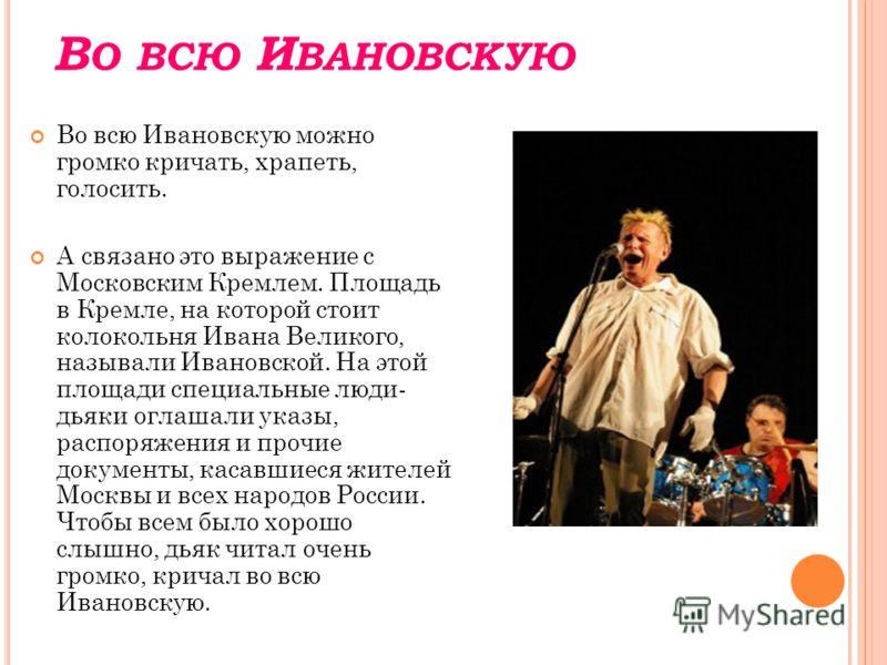 В О ВСЮ И ВАНОВСКУЮ Во всю Ивановскую можно громко кричать, храпеть, голосить. А связано это выражение с Московским Кремлем. Площадь в Кремле, на которой стоит колокольня Ивана Великого, называли Ивановской. На этой площади специальные люди- дьяки ог