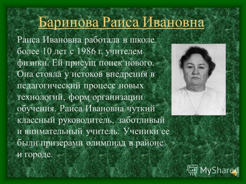 Баринова Раиса Ивановна Раиса Ивановна работала в школе более 10 лет с 1986 г. учителем физики. Ей присущ поиск нового. Она стояла у истоков внедрения в педагогический процесс новых технологий, форм организации обучения. Раиса Ивановна чуткий классны
