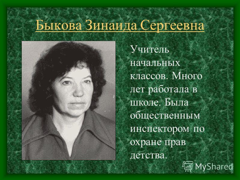 Быкова Зинаида Сергеевна Учитель начальных классов. Много лет работала в школе. Была общественным инспектором по охране прав детства.