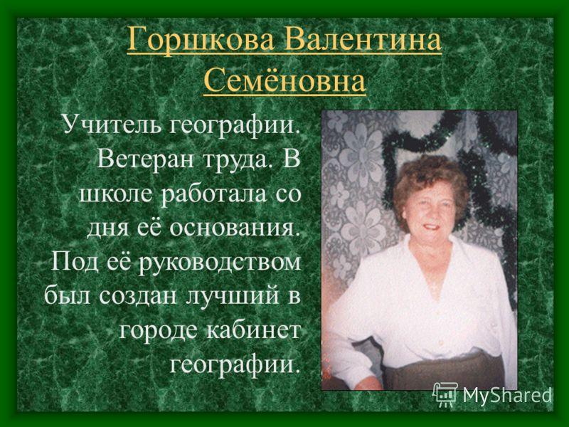 Горшкова Валентина Семёновна Учитель географии. Ветеран труда. В школе работала со дня её основания. Под её руководством был создан лучший в городе кабинет географии.