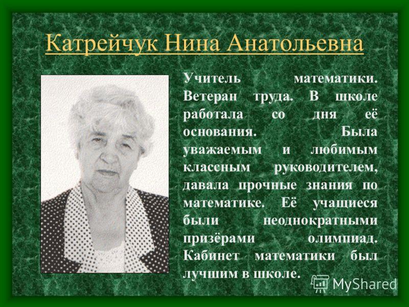 Катрейчук Нина Анатольевна Учитель математики. Ветеран труда. В школе работала со дня её основания. Была уважаемым и любимым классным руководителем, давала прочные знания по математике. Её учащиеся были неоднократными призёрами олимпиад. Кабинет мате