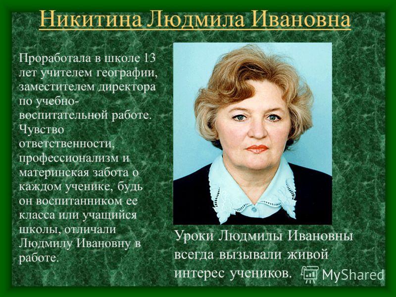 Никитина Людмила Ивановна Проработала в школе 13 лет учителем географии, заместителем директора по учебно- воспитательной работе. Чувство ответственности, профессионализм и материнская забота о каждом ученике, будь он воспитанником ее класса или учащ