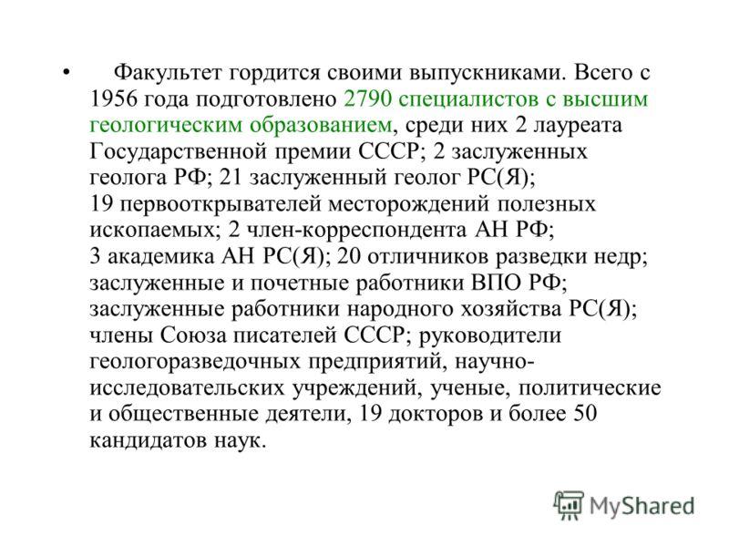 Факультет гордится своими выпускниками. Всего с 1956 года подготовлено 2790 специалистов с высшим геологическим образованием, среди них 2 лауреата Государственной премии СССР; 2 заслуженных геолога РФ; 21 заслуженный геолог РС(Я); 19 первооткрывателе