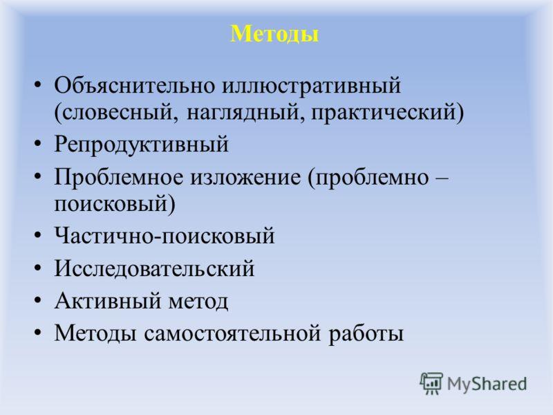 Методы Объяснительно иллюстративный (словесный, наглядный, практический) Репродуктивный Проблемное изложение (проблемно – поисковый) Частично-поисковый Исследовательский Активный метод Методы самостоятельной работы