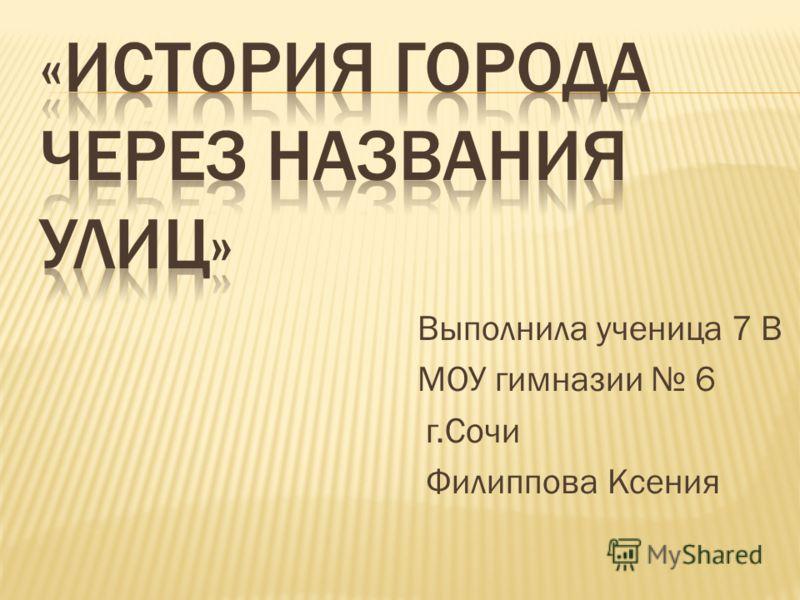 Выполнила ученица 7 В МОУ гимназии 6 г.Сочи Филиппова Ксения