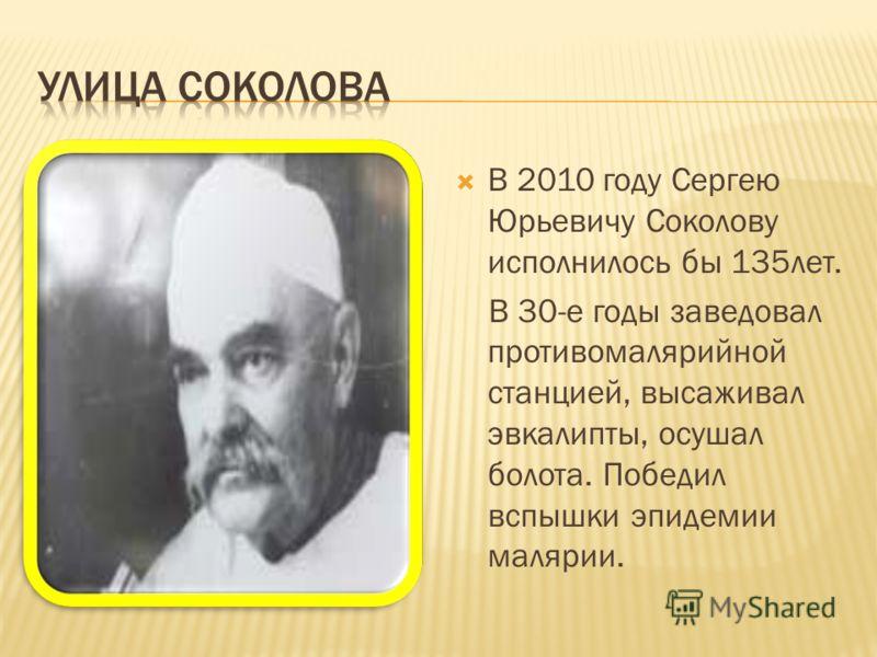 В 2010 году Сергею Юрьевичу Соколову исполнилось бы 135лет. В 30-е годы заведовал противомалярийной станцией, высаживал эвкалипты, осушал болота. Победил вспышки эпидемии малярии.