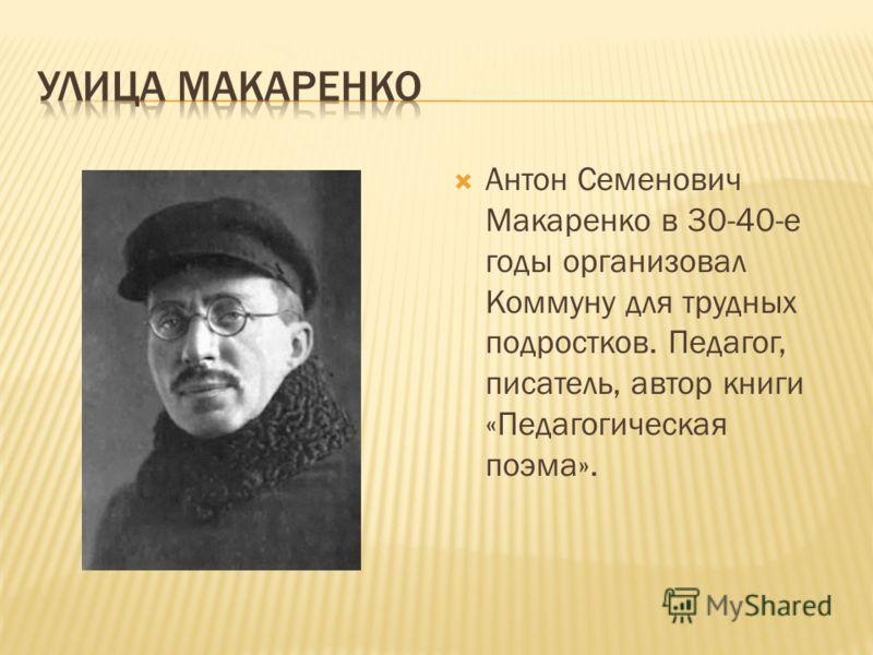 Антон Семенович Макаренко в 30-40-е годы организовал Коммуну для трудных подростков. Педагог, писатель, автор книги «Педагогическая поэма».