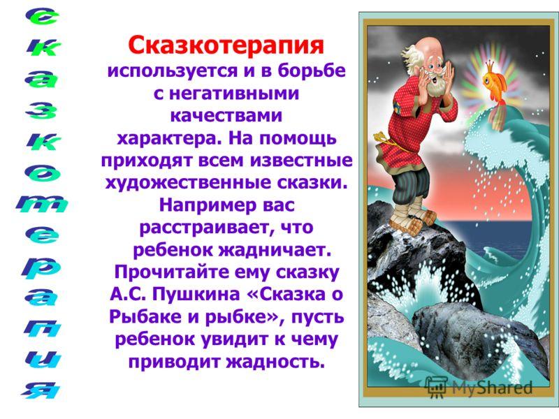 Сказкотерапия используется и в борьбе с негативными качествами характера. На помощь приходят всем известные художественные сказки. Например вас расстраивает, что ребенок жадничает. Прочитайте ему сказку А.С. Пушкина «Сказка о Рыбаке и рыбке», пусть р