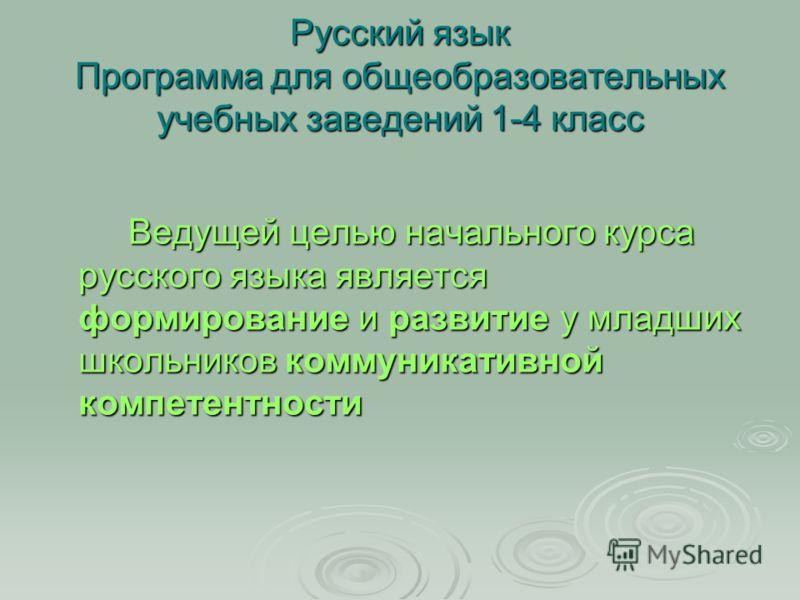 Русский язык Программа для общеобразовательных учебных заведений 1-4 класс Ведущей целью начального курса русского языка является формирование и развитие у младших школьников коммуникативной компетентности