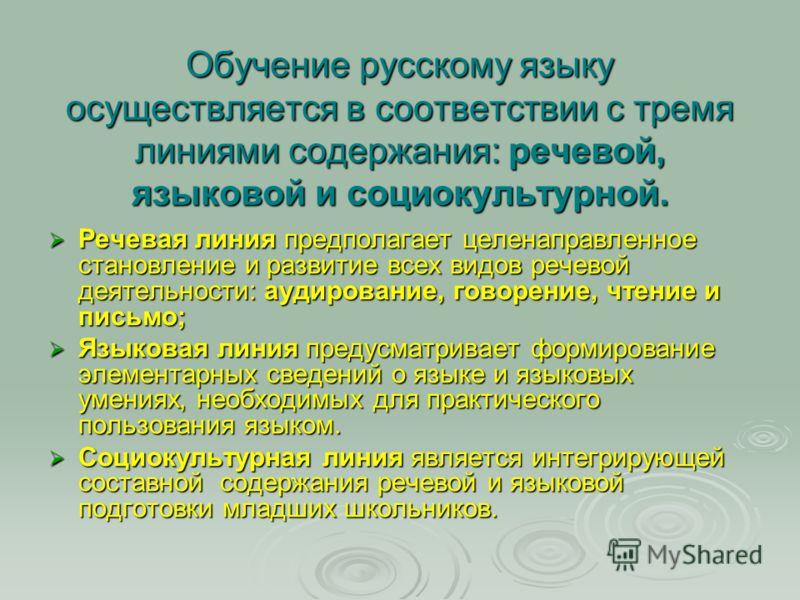 Обучение русскому языку осуществляется в соответствии с тремя линиями содержания: речевой, языковой и социокультурной. Речевая линия предполагает целенаправленное становление и развитие всех видов речевой деятельности: аудирование, говорение, чтение