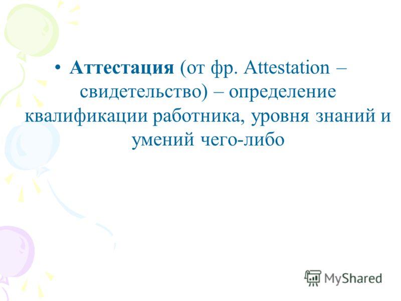 Аттестация (от фр. Attestation – свидетельство) – определение квалификации работника, уровня знаний и умений чего-либо