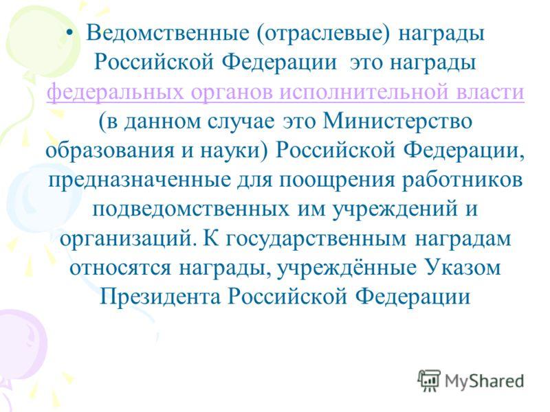 Ведомственные (отраслевые) награды Российской Федерации это награды федеральных органов исполнительной власти (в данном случае это Министерство образования и науки) Российской Федерации, предназначенные для поощрения работников подведомственных им уч
