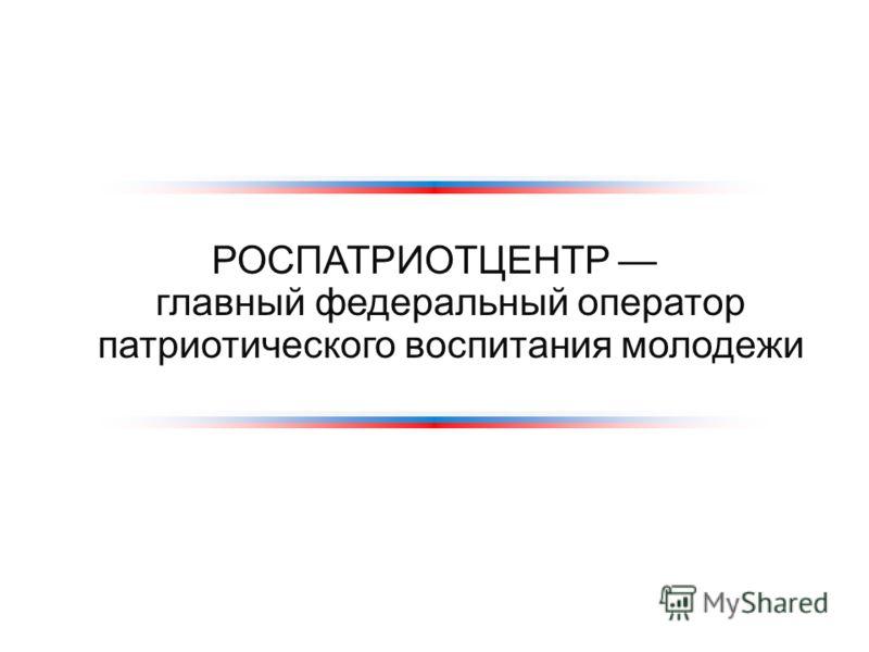 РОСПАТРИОТЦЕНТР главный федеральный оператор патриотического воспитания молодежи