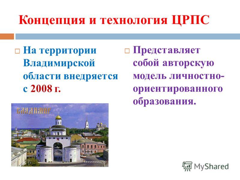 Концепция и технология ЦРПС На территории Владимирской области внедряется с 2008 г. Представляет собой авторскую модель личностно- ориентированного образования.