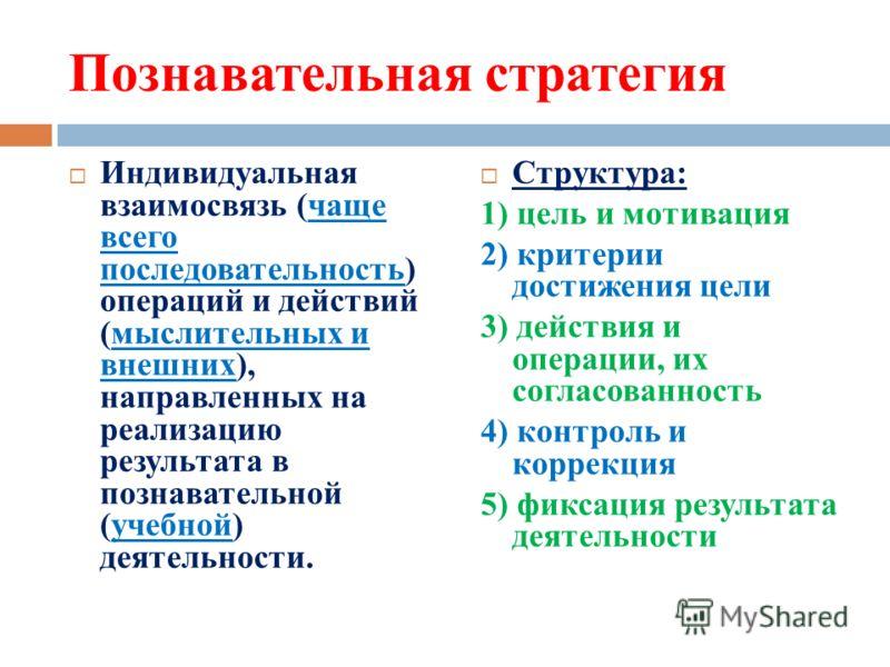 Познавательная стратегия Индивидуальная взаимосвязь (чаще всего последовательность) операций и действий (мыслительных и внешних), направленных на реализацию результата в познавательной (учебной) деятельности. Структура: 1) цель и мотивация 2) критери