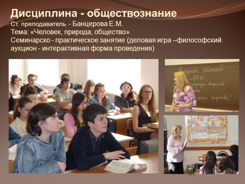 Дисциплина - обществознание Ст. преподаватель - Банцерова Е.М. Тема: «Человек, природа, общество» Семинарско - практическое занятие (деловая игра –философский аукцион - интерактивная форма проведения)