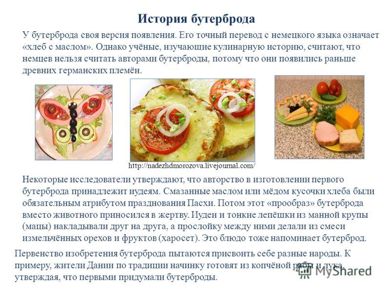 У бутерброда своя версия появления. Его точный перевод с немецкого языка означает «хлеб с маслом». Однако учёные, изучающие кулинарную историю, считают, что немцев нельзя считать авторами бутерброды, потому что они появились раньше древних германских