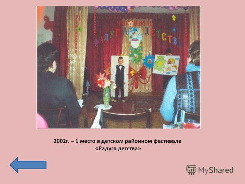 2002г. – 1 место в детском районном фестивале «Радуга детства»