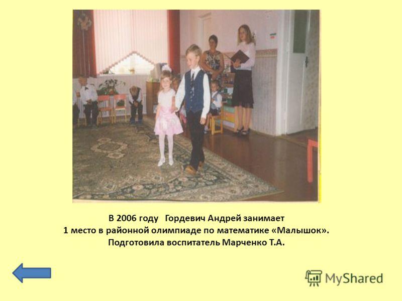 В 2006 году Гордевич Андрей занимает 1 место в районной олимпиаде по математике «Малышок». Подготовила воспитатель Марченко Т.А.