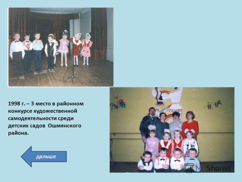 1998 г. – 3 место в районном конкурсе художественной самодеятельности среди детских садов Ошмянского района. дальше