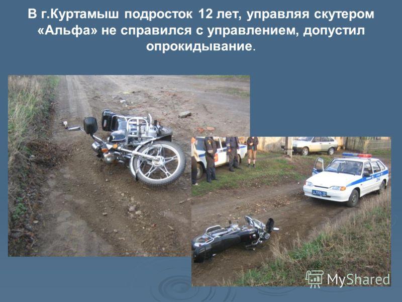 В г.Куртамыш подросток 12 лет, управляя скутером «Альфа» не справился с управлением, допустил опрокидывание.