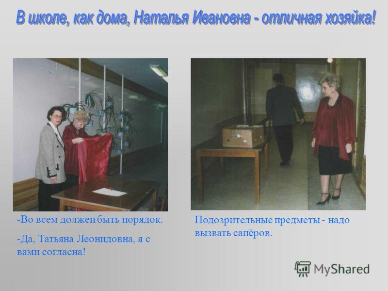 -Во всем должен быть порядок. -Да, Татьяна Леонидовна, я с вами согласна! Подозрительные предметы - надо вызвать сапёров.