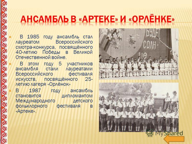 В 1985 году ансамбль стал лауреатом Всероссийского смотра-конкурса, посвящённого 40-летию Победы в Великой Отечественной войне. В этом году 5 участников ансамбля стали лауреатами Всероссийского фестиваля искусств, посвящённого 25- летию лагеря «Орлён