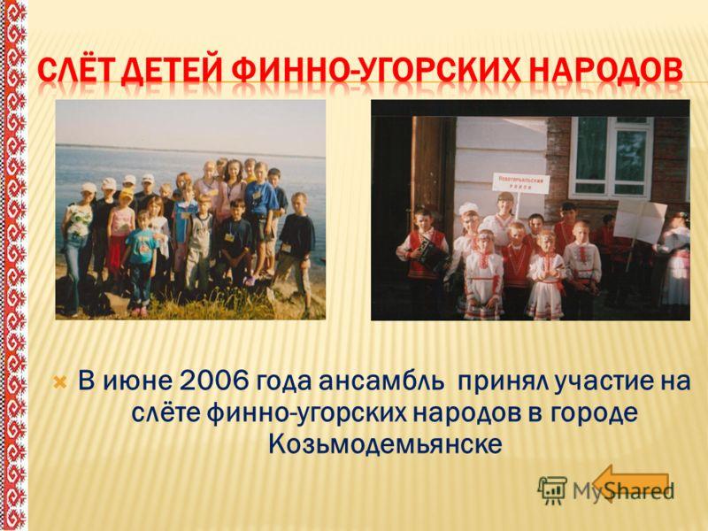 В июне 2006 года ансамбль принял участие на слёте финно-угорских народов в городе Козьмодемьянске