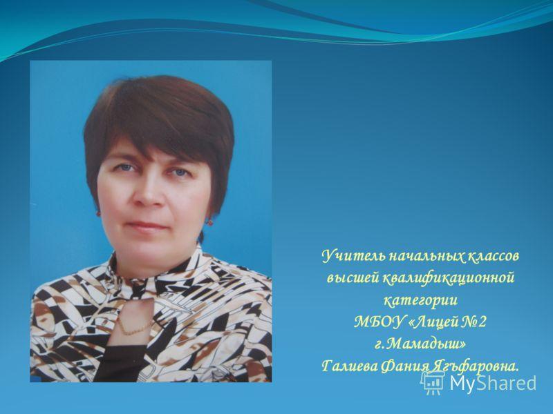 Учитель начальных классов высшей квалификационной категории МБОУ «Лицей 2 г.Мамадыш» Галиева Фания Ягъфаровна.