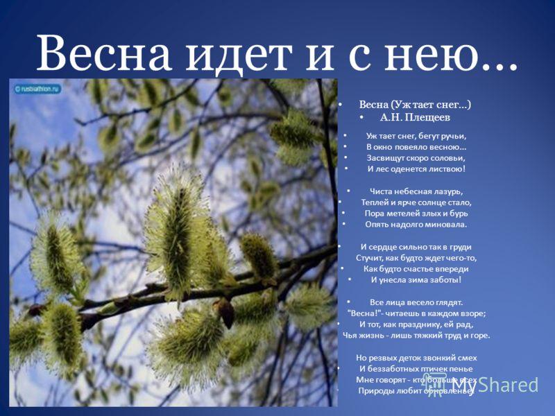 Весна идет и с нею… Весна (Уж тает снег...) А.Н. Плещеев Уж тает снег, бегут ручьи, В окно повеяло весною... Засвищут скоро соловьи, И лес оденется листвою! Чиста небесная лазурь, Теплей и ярче солнце стало, Пора метелей злых и бурь Опять надолго мин