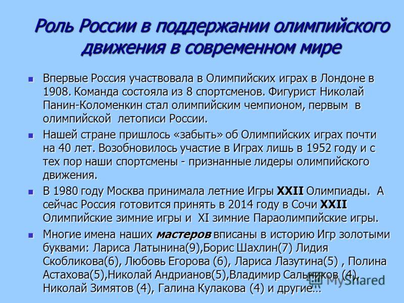 Роль России в поддержании олимпийского движения в современном мире Впервые Россия участвовала в Олимпийских играх в Лондоне в 1908. Команда состояла из 8 спортсменов. Фигурист Николай Панин-Коломенкин стал олимпийским чемпионом, первым в олимпийской