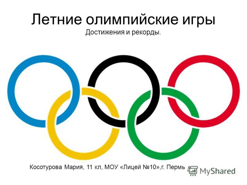 Летние олимпийские игры Достижения и рекорды. Косотурова Мария, 11 кл, МОУ «Лицей 10»,г. Пермь