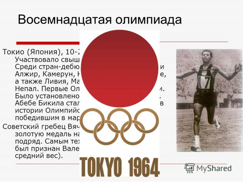 Восемнадцатая олимпиада Токио (Япония), 10-24 октября 1964. Участвовало свыше 5 тыс. спортсменов. Среди стран-дебютантов бывшие колонии Алжир, Камерун, Конго, Сенегал и другие, а также Ливия, Малайзия, Монголия, Непал. Первые Олимпийские игры в Азии.
