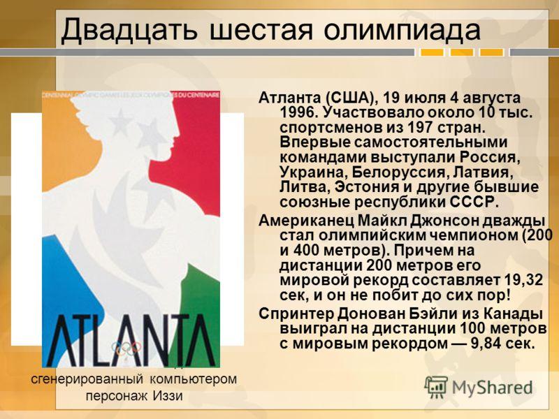 Двадцать шестая олимпиада Атланта (США), 19 июля 4 августа 1996. Участвовало около 10 тыс. спортсменов из 197 стран. Впервые самостоятельными командами выступали Россия, Украина, Белоруссия, Латвия, Литва, Эстония и другие бывшие союзные республики С