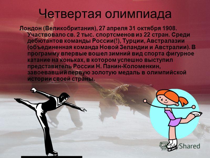 Четвертая олимпиада Лондон (Великобритания), 27 апреля 31 октября 1908. Участвовало св. 2 тыс. спортсменов из 22 стран. Среди дебютантов команды России(!), Турции, Австралазии (объединенная команда Новой Зеландии и Австралии). В программу впервые вош