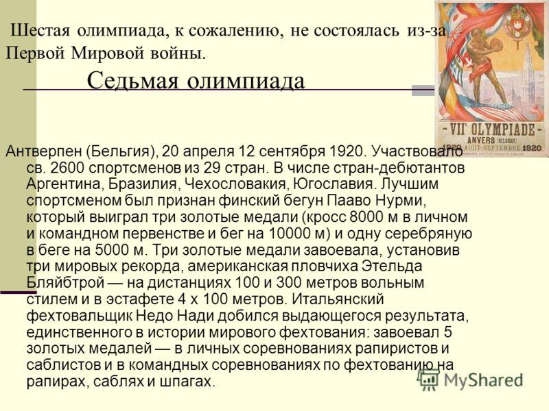 Шестая олимпиада, к сожалению, не состоялась из-за Первой Мировой войны. Седьмая олимпиада Антверпен (Бельгия), 20 апреля 12 сентября 1920. Участвовало св. 2600 спортсменов из 29 стран. В числе стран-дебютантов Аргентина, Бразилия, Чехословакия, Югос