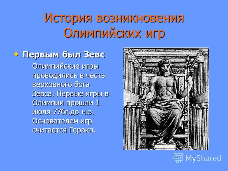 История возникновения Олимпийских игр Первым был Зевс Первым был Зевс Олимпийские игры проводились в честь верховного бога Зевса. Первые игры в Олимпии прошли 1 июля 776г.до н.э. Основателем игр считается Геракл.
