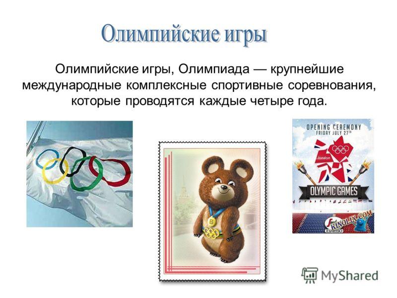 Олимпийские игры, Олимпиада крупнейшие международные комплексные спортивные соревнования, которые проводятся каждые четыре года.